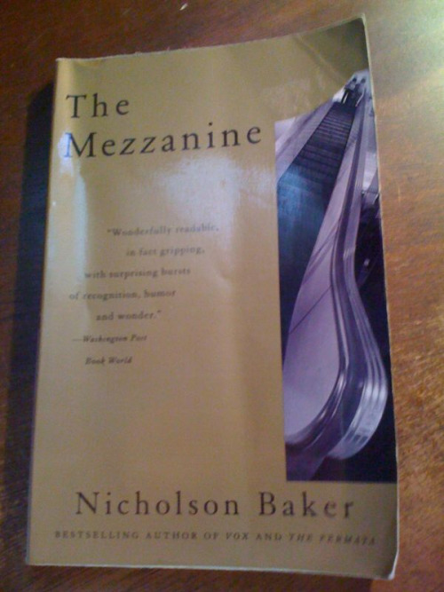 "Nicholson Baker, The Mezzanine Baker's The Mezzanine has been on my reading list for a while, and I cannot recall how I first came across it. The Mezzanine is a somewhat tough but great read. Plot-wise, it can be reduced to a single statement—the protagonist rides an escalator to the mezzanine level of a building (and trust me, I did not spoil anything for you there). What makes this book special is the intricate narrative and mental back and forth the protagonist goes through. The best adjective I can find to describe this book is by characterizing it as ""Joycean""; Baker crafts a narrative that is simultaneously complex, has a healthy dose of stream-of-consciousness, and is full of footnotes, which seem to narrate a different story on their own. A bit challenging, yet very enjoyable read."