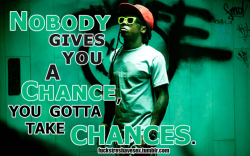 """Nobody gives you a chance, you gotta take chances."" - Lil Wayne"