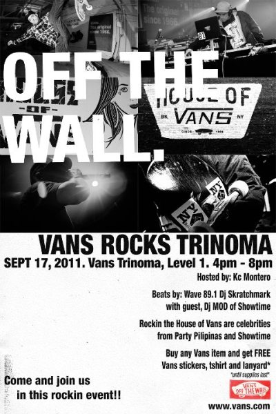 VANS Ph Manila Vans Rocks TrinomaVans Concept Store Trinoma - Sept . 17, 2011 4pm-8pmHosted by: KC MonteroBeats by: DJ Skratchmark of Wave 89.1 and DJ MOD of ShowtimeBuy any Vans item and get FREE stickers, tshirt, and lanyard **until supplies last