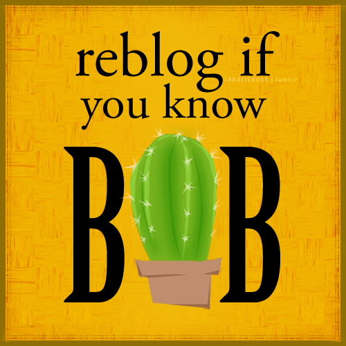 "[image description: a square yellow graphic with black text that says ""reblog if you know BOB"". ""BOB"" is much larger, and has a roundish cactus as the O, a cactus that can also be seen in the Pottermore Hufflepuff common room. End description.] gracieissocoollikexx:  Hufflepuffs are too awesome XD"