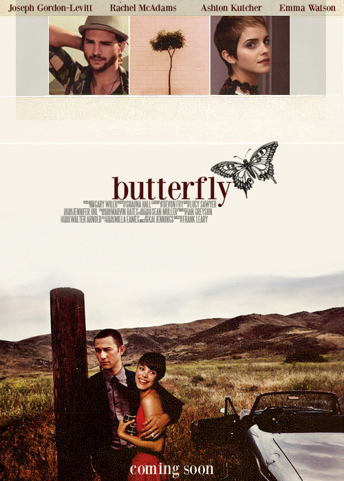 "BUTTERFLY (2013)  ""You're my butterfly, sugar..baby."" - CrazyTown Jim  (Joseph Gorden-Levitt) and Greta (Emma Watson) decide to take a  roadtrip to California when their flight gets cancelled. Their on a  tight schedule to secure a business deal for the magazine they work at  and of course they hate it, when their car breaks down in the middle of  nowhere. Sid (Ashton Kutcher), the local mechanic promises to get  their car up and running again - but he needs two days at least. Stuck  and frustrated Jim meets Kerry (Rachel McAdams) at a bar and the hit it  off right away - much like Greta and Sid. This might be love..but Jim and Greta can't stay..also, the middle of nowhere really isn't where they belong. Or could it be?"