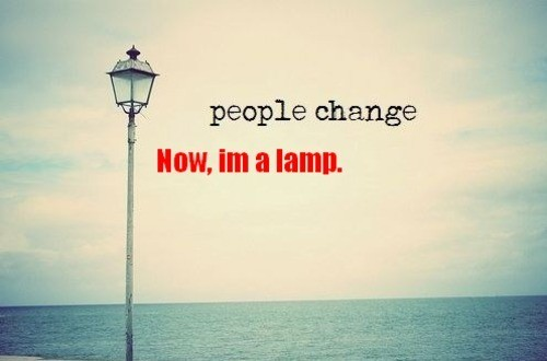 People Change. Now, i'm a lamp
