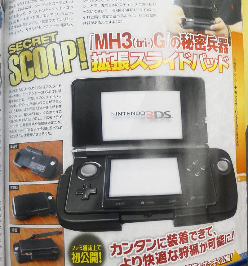 Secret Scoop! The extra 3DS Circle Pad peripheral/cradle revealed (click for a larger image of this larger 3DS). Along with the extra analog input, this adds R1, R2, and L2 buttons. I am predicting that added bulk, particularly in its thickness, serves as a battery pack, too. Forum threads and blog comments are brimming with questions — and anger — about the device: Is this just for Monster Hunter Tri G, or will plenty of future games require this? Is that rumored hardware revision, which adds the new Circle pad to the base design and thumbs its nose at early adopters, also in the works? This actually reminds me of the Classic Controller Pro's release alongside Monster Hunter Tri for Wii, which was designed to provide a better grip, improved analog pad placement, and bigger shoulder butons. I suspect Capcom asked for this peripheral to improve the Monster Hunter experience. We'll find out soon how much of the 3DS's future Nintendo is investing in this attachment. Buy: Nintendo 3DS (Flame Red, Black, & Blue) Find: Nintendo DS/3DS release dates, discounts, & more See also: More Nintendo 3DS news