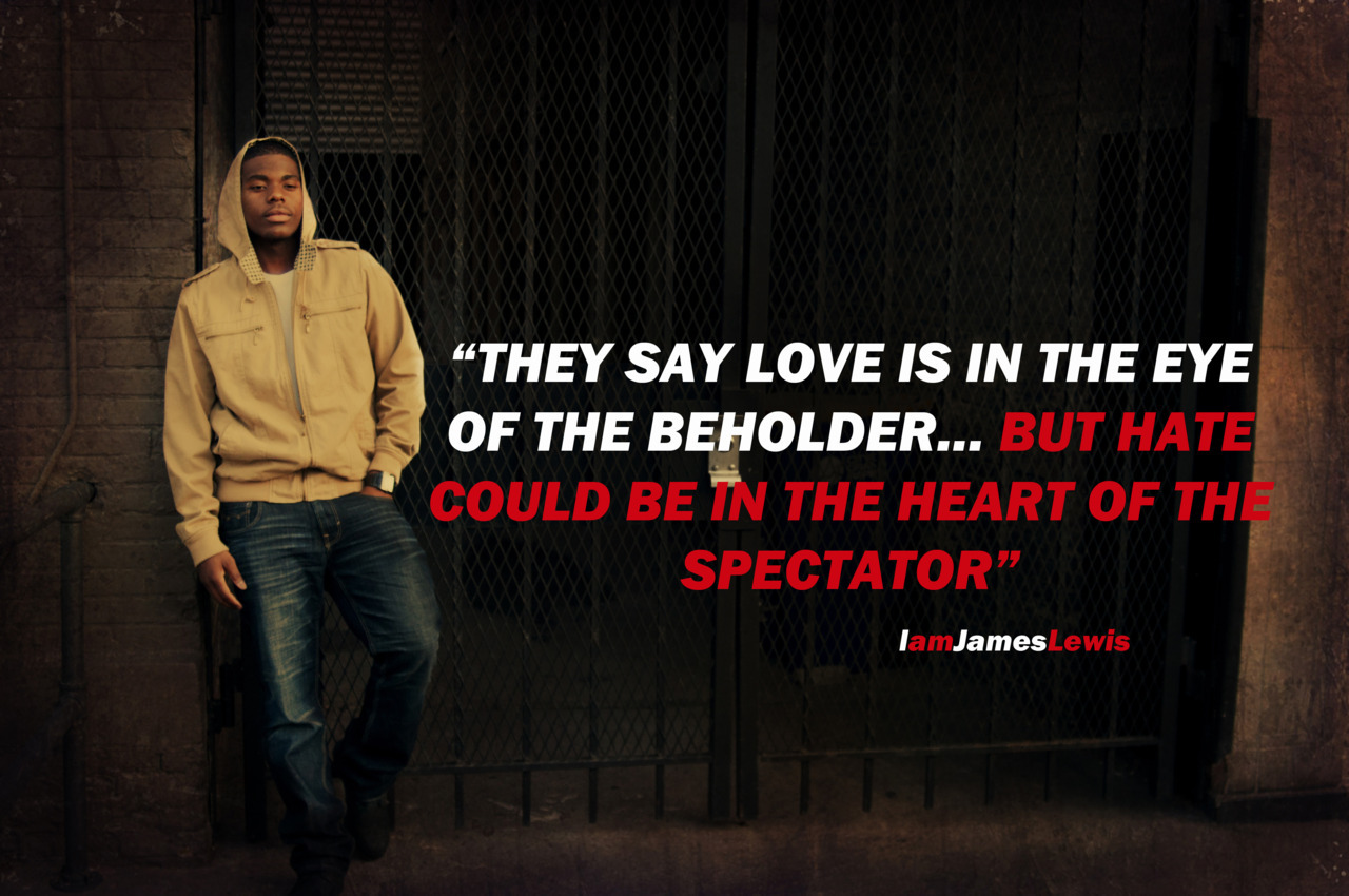 """THEY SAY LOVE IS IN THE EYE OF THE BEHOLDER… BUT HATE COULD BE IN THE HEART OF THE SPECTATOR""  -IamJamesLewis"