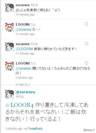 Soraru: I'm going back to my hometown( ^ω^) Lon: eh……… Soraru: Please let me go back to my hometown! Lon: can't you hear that! How about Lon-san's food! Soraru: Made it and kept in the refrigerator please eat it! Just cook the rice yourself! I'm leaving now!  *thanks for MIU-san's translation…. please inform if there is any mistake ………….so sweet (*☻-☻*)
