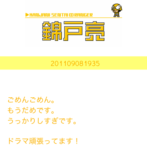 Sentai Ranger 2011.09.08 -YELLOW: 201109081935Sorry sorry.I can't anymore.I'm too muddle-headed.I will work hard for the drama!champion length.