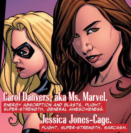 miss-mgann:  Carol Danvers, aka Ms. Marvel: Energy absorption and blasts, flight, super-strength, general awesomeness.Jessica Jones-Cage: Flight, super strength, sarcasm-Spider-Island: Avengers #1