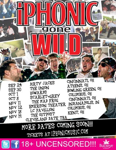iPhonic GONE WILD! Coming to a college near you! 9/24 Dirty Jacks Cincinnati, OH 9/30 The Union Athens, OH 10/1 Howards Bowling Green, OH 10/8 Scarlet & Grey Columbus, OH 11/11 The Mad Frog Cincinnati, Ohio 11/12 Emerson Theater Indianapolis, IN 11/18 LC Pavillion Columbus, OH 11/19 The Outpost Kent, OH CLEVELAND DATE TBA!!!!