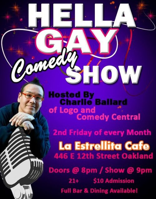 "9/9. Charlie Ballard's Hella Gay Show @ La Estrellita. 446 E. 12 St. Oakland,CA. $10. 9 PM. Feat Casey Ley, Karen Ripley, David Gborie, Jon Fink and more. Information below.  Hometown comedian Charlie Ballard, who's been seen on LOGO, Comedy  Central and NBC's America's Got Talent, hosts this no-holds-barred,  avant-garde variety show in Oakland.  Gay, straight, bi, lesbian and transgendered comics and performers will  gather to entertain with a wide variety of talents, including stand-up,  improv and sketch comedy; monologues; music and much more. Ballard  designed this monthly show to break boundaries and change the way  audiences think about the word ""gay."" The venue, La Estrellita Cafe,  also offers a full bar and dining.  La Estrellita Cafe 446 E.12th St. Oakland, CA 94606 (510) 465-7188 10$ Cover 21 & Over Show starts @ 9:00pm No Drink Minimum www.charlieballard.com Sept 9th Line Up: Karen Ripley Tammy Powers Valeska Ville Sweet Gail Jon Fink Frankie Castro Andrew Holmgren David Gborie Keith D'souza Colin Holmes w/ special guests Headlining:  Casey Ley http://www.eventbrite.com/event/1926198311 (Via Facebook)"
