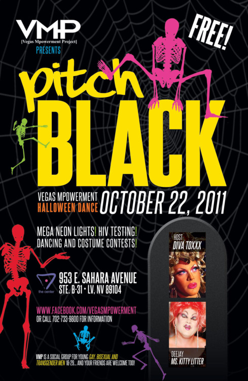 "Vegas Mpowerment Project is throwing its Halloween Dance ""Pitch Black"" hosted by Diva Toxxx featuring DJ Ms. Kitty Litter. A fusion of neon lights, Halloween freights, and erotic bites. There will be various costume contests, food, dancing, entertainment by hostess Diva Toxxx, HIV Testing and much more! This event will go from 7-11pm and will be TOTALLY FREE at The Center, serving the LGBTQ Community of Nevada which is located at 953 E. Sahara Ave. #B-31 (inside Commercial Center between The Famous Green Door & Hawks Gym). The event is for young gay, bisexual and transgender men between the ages of 18-29 and of course your friends are always welcome but must be 18. Don't forget to dress up and enter in the various costume contests. Costumes are not mandatory but having fun is!!! Bring your friends and don't miss out on this awesome event."