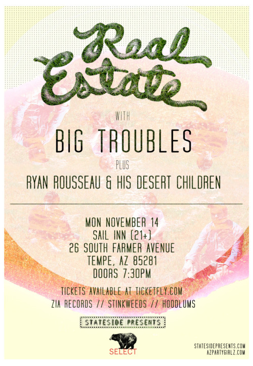 Monday November 14th, 2011REAL ESTATEBIG TROUBLESRYAN ROUSSEAU & HIS DESERT CHILDREN@Sail Inn (21+)26 South Farmer AvenueTempe, AZ 85281Buy tickets online by clicking —-> this guy <—-Physical pre-sale tickets available at Zia Records, Stinkweeds, Hoodlums