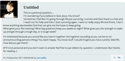 "cranquis:  Wow — deep questions! Thanks for sharing your inner struggles with me (and for giving me permission to post this question/reply on my blog). I think most of us humans tend to go through periods of feeling overwhelmed and ""in need"" of help from something (or Someone) bigger and stronger than ourselves — I know *I* do, even though I do feel pretty satisfied with my life overall. And I agree, I can't imagine being able to persist in the face of suffering and pain if it wasn't for my faith in God and His ""Bigger Picture"" plan for humanity. I've written about my faith/beliefs before, and that post also talks about how I find meaning and strength in my faith and my relationships, and how I came to have these beliefs in the first place. So I'll let you read that post for those answers — but I'll expound a bit on the ""big questions that keep me awake at night"", since I haven't talked about that before. In general, I tend to be an easy sleeper. Mrs. Cranquis would attest to this: I can fall asleep almost anywhere, and be snoring happily within minutes. But on the occasional night when I'm feeling stressed out about something (or if I'm just sitting up dealing with a fussy teething Baby Cranquis), the main thoughts that cross my mind are: Am I going to raise this boy to be a gentleman? Will he be loving and kind, a good citizen and a good father himself? Am I being a good example for him? Am I being a good husband? Does Mrs. Cranquis get enough attention and validation as a busy mother? Am I making any progress on avoiding/decreasing my personal flaws? Am I letting God work on those issues too? Am I using my money wisely? Am I prioritizing my life properly, or am I starting to get too focused on having the latest gadgets? Am I spending my time wisely? Am I taking time away from my family and ""wasting"" it on computer games or surfing the web? Am I making time for personal devotions? Why did Firefly get canceled after one season, while Jersey Shore is still on the air? WHY, GOD — WHY?!?!?"