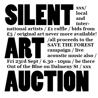 Silent Art Auction! Fri 23rd Sept, 6.30 - 10pmOut of the Blue Drill Hall, Dalmeny St  Over 30 local and international artists are donating their work to a charity art auction in support of SAVE THE FOREST. This campaign is part of a large scale fundraising drive to allow The Forest Cafe to buy 3 Bristo Place. The event is being held at Out Of The Blue Drill Hall in Leith on Friday September 23rd from 6:30-10:00pm. This is an incredible opportunity for everyone to not only view fine art, but to take it home at the end of the night. With raffle tickets for £1 and opening bids on all pieces at £5, original art has never been more available to the public. Entry is free with live acoustic sets by surprise special guests. This unique event further highlights how The Forest strives to bring our community together.
