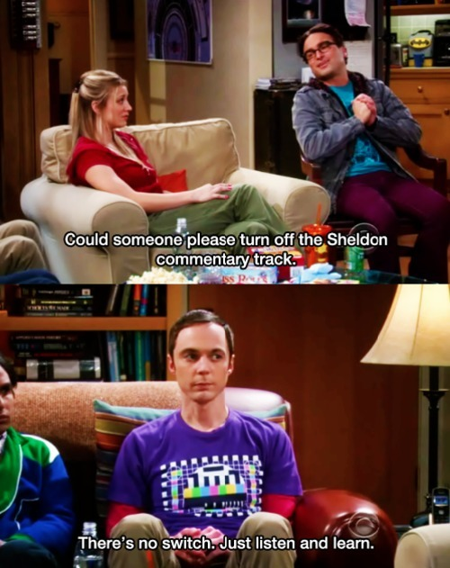 Penny: Could someone please turn off the Sheldon commentary track? Sheldon: There's no switch.  Just listen and learn