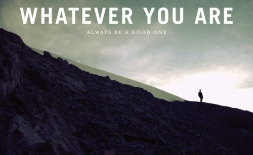 Whatever you are, always be a good one.