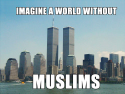 whatpath:  Yes, lets imagine a world WITHOUT MUSLIMS, shall we? Without Muslims you wouldn't have: Coffee  Cameras   Experimental Physics   Chess   Soap   Shampoo   Perfume/spirits   Irrigation   Crank-shaft, internal combustion engine, valves, pistons   Combination locks   Architectural innovation (pointed arch -European Gothic cathedrals adopted this technique as it made the building much stronger, rose windows, dome buildings, round towers, etc.)   Surgical instruments   Anesthesia   Windmill   Treatment of Cowpox   Fountain pen   Numbering system   Algebra/Trigonometry   Modern Cryptology   3 course meal (soup, meat/fish, fruit/nuts)   Crystal glasses   Carpets   Checks   Gardens used for beauty and meditation instead of for herbs and kitchen.  University Optics Music Toothbrush Hospitals Bathing Quilting Mariner's Compass Soft drinks Pendulum Braille Cosmetics Plastic surgery Calligraphy Manufacturing of paper and cloth It was a Muslim who realized that light ENTERS our eyes, unlike the Greeks who thought we EMITTED rays, and so invented a camera from this discovery. It was a Muslim who first tried to FLY in 852, even though it is the Wright Brothers who have taken the credit. It was a Muslim by the name of Jabir ibn Hayyan who was known as the founder of modern Chemistry. He transformed alchemy into chemistry. He invented: distillation, purification, oxidation, evaporation, and filtration. He also discovered sulfuric and nitric acid. It is a Muslim, by the name of Al-Jazari who is known as the father of robotics. It was a Muslim who was the architect for Henry V's castle. It was a Muslim who invented hollow needles to suck cataracts from eyes, a technique still used today. It was a Muslim who actually discovered inoculation, not Jenner and Pasteur to treat cowpox. The West just brought it over from Turkey It was Muslims who contributed much to mathematics like Algebra and Trigonometry, which was imported over to Europe 300 years later to Fibonnaci and the rest. It was Muslims who discovered that the Earth was round 500 years before Galileo did. The list goes on……….. Just imagine a world without Muslims. Now I think you probably meant, JUST IMAGINE A WORLD WITHOUT TERRORISTS. And then I would agree, the world would definitely be a better place without those pieces of filth. But to hold a whole group responsible for the actions of a few is ignorant and racist. No one would ever expect Christians or White people to be held responsible for the acts of Timothy McVeigh (Oklahoma bombing) or Andreas Brevik (Norway killing), or the gun man that shot Congresswoman Giffords in head, wounded 12 and killed 6 people, and rightly so because they had nothing to do with those incidents! Just like the rest of the 1.5 billion Muslims have nothing to do with this incident! Sources: http://www.independent.co.uk/news/science/how-islamic-inventors-changed-the-world-469452.html http://articles.cnn.com/2010-01-29/world/muslim.inventions_1_hassani-inventions-muslim?_s=PM:WORLD http://www.ummahedinburgh.co.uk/radio/files/Muslim-Invention-Article.pdf