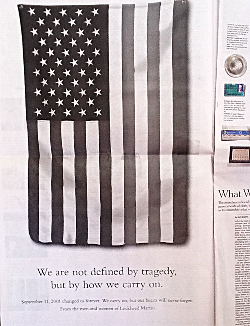 "Bag's Take-Away:  Perhaps the NYT would argue the print ads were necessary to subsidize their impressive special 9/11 section, ""The Reckoning,"" but the commercialization of the tragedy by way of full-page ""remembrance"" ads, especially by defense contractors, such as Lockheed Martin and Boeing, which profited so handsomely from the ""War on Terror,"" is really disturbing.   If the Lockheed Martin ad copy is also a little ambiguous, no surprise. It reads: ""September 11, 2001 changed us forever. We carry on, but our hearts will never forget.""  I guess ""carrying on"" is another way to describe the $3 trillion dollar tab for the Iraq adventure, in particular. (For checking figures, look no further than the article in ""The Reckoning"" insert on the cost of 9/11.)  The Boeing ad here .    ————— Topping LIFE.com's 2011 list of Best Photo Blogs, follow us at: BagNewsNotes; BAG Twitter; BAG Facebook; Bag by Email."