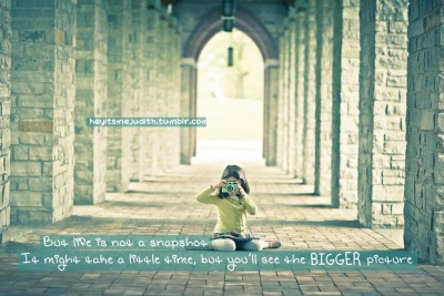 """But life is not a snapshot. It might take a little time but you'll see the bigger picture."""