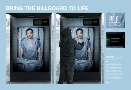 "thebreland:    A great example of interactive out of home advertising that encourages involvement on the spot. CHALLENGERaise interest in pursuing a career in public health. IDEAIn a bus shelter, a billboard showing a man on a hospital bed was installed. An electrocardiogram monitor was incorporated into the billboard so people colud see and hear that had no heartbeat. By pressing the ""push here"" sign on the man´s chest, people could make the heart beat again and resuscutate the patient. Title: BRING THE BILLBOARD TO LIFE Advertiser: LG2, QUEBEC CITY Client: ASSS (Agence de Sante et de Service Sociaux) Creative Director / Copywriter: LUC DU SAULT Art Director: VINCENT BERNARD Photography: MARC COUTURE"