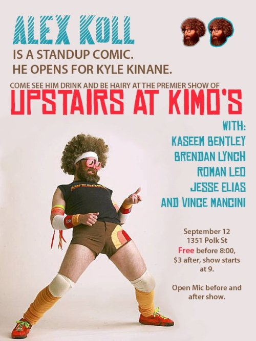 9/12. Alex Koll @ Upstairs at Kimo's. 1351 Polk  St. SF. Free before 8. $3 After 8. Feat Brendan Lynch, Kaseem Bentley,  Roman Leo, Jesse Elias and Vince Mancini.  Open mic starts at 8, showcase starts at 9 and goes until 11, and  then  there is ANOTHER open mic. The show is free if you show up before 8  and  tickets are $3 afterwards.  [Tonight!]