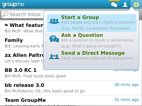 GroupMe 3.0 for BlackBerry It's finally here! A few weeks ago, iPhone and Android users were treated to our 3.0 update, bringing Questions, Direct Messages, and a new visual style to the core GroupMe experience. Today, we're thrilled to bring that same awesome experience to the BlackBerry.  On the new app, users can create new groups and questions with people in their address book, as well as other people they know on GroupMe. With the new API, users should notice a faster feel to the overall app experience.  The UI has been completely overhauled, from the list of chats to your list of contacts and much more. There's a new ribbon of buttons at the top of the app that lets you start a group, Question, or Direct Message quickly, just like in our other apps. Picture sharing and downloading is much faster. It now works on BlackBerry OS 7.   Basically, everything is faster, prettier and easier to use. You're going to love it.  Get GroupMe 3.0 now in App World. Or, download it directly to your BlackBerry here.