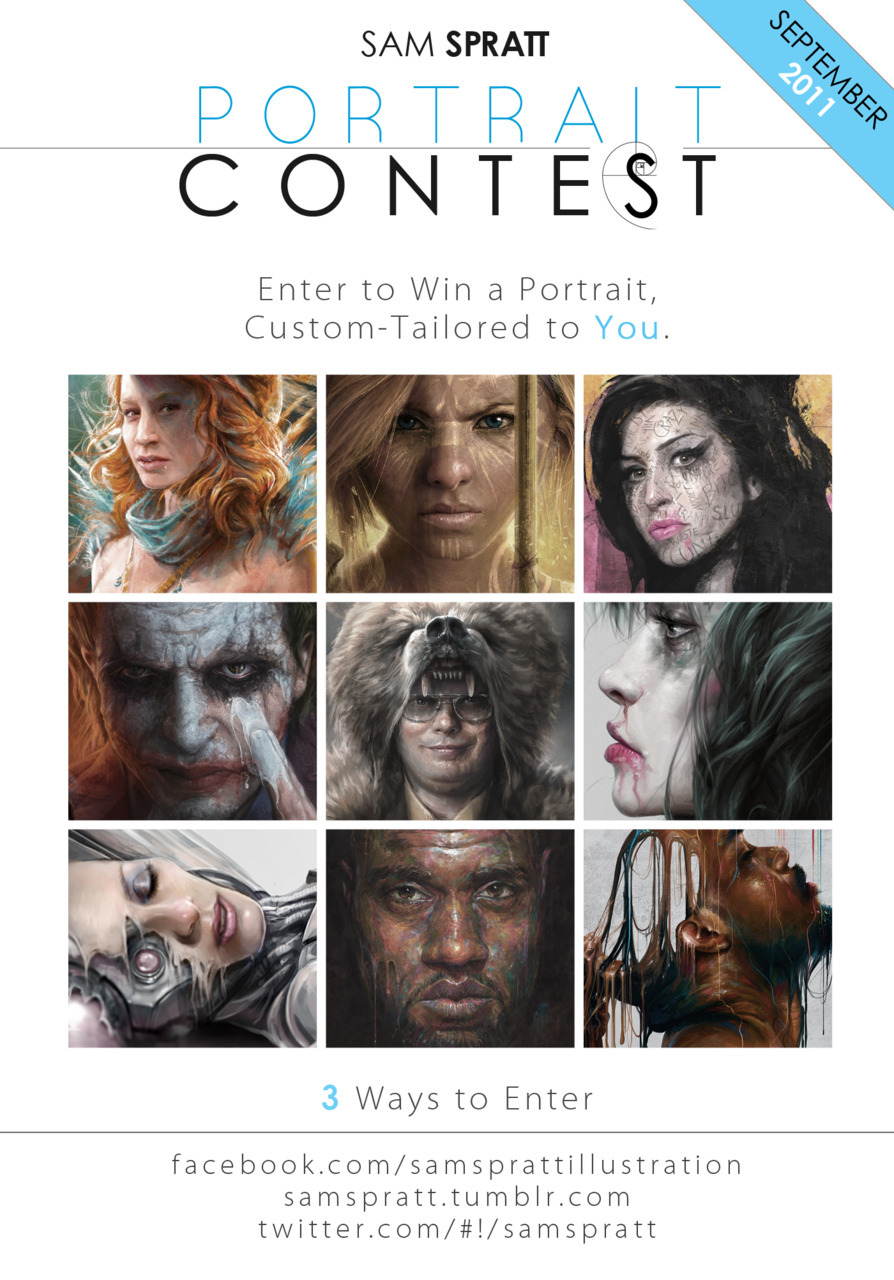 "LAST CALL! Contest closes tonight. If you would like to win a portrait painting of YOU by ME… it's about as straight forward as it gets to enter. Spread the word! Announcements tomorrow.  Sam Spratt's SEPTEMBER Portrait Contest/Custom Portrait Giveaway! It's back. To show my appreciation for all of you following me here, As usual—I am giving one guy/man/dude AND one girl/woman/chick the chance to win a custom portrait from me. Free, no strings attached. Here's the breakdown: What You Get: A Web-resolution (1100 pixel) custom portrait, tailored to your most bizarre of requests. You can get a very traditional portrait done or as outlandish as you can dream—so long as it remains in the portrait format. Zombies, Hipsters, Pirates, Ninjas, Superheroes, Robots, etc. are all fair-game themes in which you can have yourself transmogrified in painted form. Want to let me have free reign? That works too, but I want to make something unique to you. How to Enter: 1. FACEBOOK: Simply comment on my facebook contest link! 2. TWITTER: Tweet this post by @mentioning my twitter handle @samspratt http://twitter.com/#!/SamSpratt This also counts as an entry. 3. TUMBLR: If you reblog this photo from me, that will enter you as well. How to Increase Your Odds: If you share this with yours friends on facebook by tagging this page with the ""@"" symbol before ""Sam Spratt Illustration"" on your wall it will ""linkify"" this page. This counts as an additional entry. (If you enter all 4 ways, you will have 4x the odds of winning) How long this will last: I will keep the contest open through September with winners announced in early October. You all are the best! Good luck and thanks again to all who follow my little slice of artwork on the web."