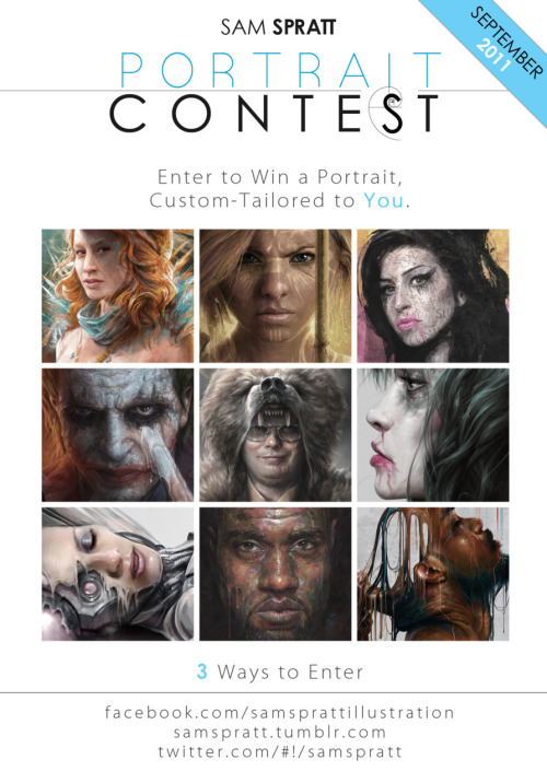 "Sam Spratt: SEPTEMBER Portrait Contest/Custom Portrait Giveaway! It's back. To show my appreciation for all of you following me  here, As usual—I am giving one guy/man/dude AND one girl/woman/chick the  chance to win a custom portrait from me. Free, no strings attached.  Here's the breakdown… What You Get: A Web-resolution (1100 pixel) custom portrait, tailored to your  most bizarre of requests. You can get a very traditional portrait done  or as outlandish as you can dream—so long as it remains in the portrait  format. Zombies, Hipsters, Pirates, Ninjas, Superheroes, Robots, etc.  are all fair-game themes in which you can have yourself transmogrified  in painted form. Want to let me have free reign? That works too, but I  want to make something unique to you. How to Enter: 1. FACEBOOK: Simply comment on my facebook contest link! 2. TWITTER: Tweet this post by @mentioning my twitter handle @samspratt (This also counts as an entry). 3. TUMBLR: If you reblog this photo from me, that will enter you as well. How to Increase Your Odds: If you share this with yours friends on facebook by tagging this  page with the ""@"" symbol before ""Sam Spratt Illustration"" on your wall  it will ""linkify"" this page. This counts as an additional entry. (If you enter all 4 ways, you will have 4x the odds of winning) How long this will last: Contest will be open through September. Winners announced in early October. You all are the best! Good luck and thanks again to all who follow my little slice of artwork on the web. Sept Custom Portrait Contest via Sam Spratt (Store) (Facebook) (Twitter)"