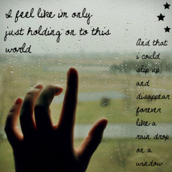 """I feel like I'm only just holding on to this world… And that I could slip up and disappear forever like a rain drop on a window."""