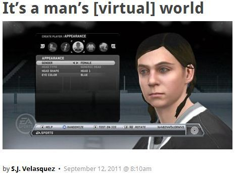 "scienceisrad:       When EA Sports releases its NHL 12 video game Tuesday, you can choose to play as a 90-pound 14-year-old girl from Buffalo. Local girl Lexi Peters was sick of having to play as a man in the popular hockey video game series, she told Canada's the Globe and Mail. Even worse, the left-winger got to sit back and watch her little brother create a character that looked exactly like him. She'd tried to create a character with her features, but the only long-hair option was the scruffy ""hockey hair"" look. Fed up, she took her complaint public, sending a letter to EA Sports that reads:   ""It is unfair to women and girl hockey players around the world, many of them who play and enjoy your game. I have created a character of myself, except I have to be represented by a male and that's not fun.""   ""Lexi's letter was a wake-up call,"" David Littman, the lead producer of the video game, told the Globe and Mail. ""Here's a growing audience playing our NHL game and we hadn't done anything to capture them."" Littman not only worked some magic to have women added to the game, but he made Peters a default player in the game. And the teen—who's played hockey for four years now—is right at home on the ice with the rest of the guys."