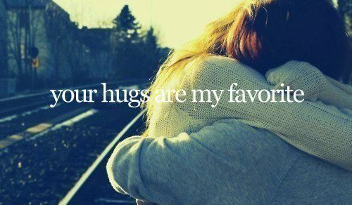 your hugs are my favorite. iloveyouu!