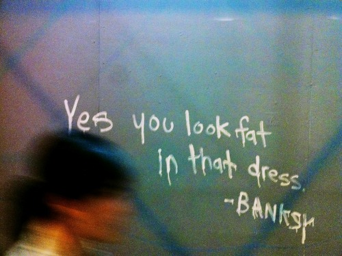 Yes you look fat in that dress. - Banksy Prince and Broadway
