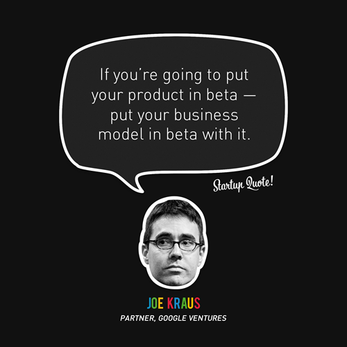 startupquote:  If you're going to put your product in beta - put your business model in beta with it. - Joe Kraus