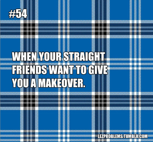 "[image description: plaid back ground, number 54. from lezproblems.tumblr.com ""when your straight friends want to give you a makeover""] lezproblems:  (Submitted by: theukebandit)  I love my friends, but seriously, I am perfectly happy with my baggy plaid shirts and jeans. if I want to wear dresses, I'll wear them, simple as that."