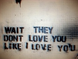 """wait, they don't love you like i love you…"""