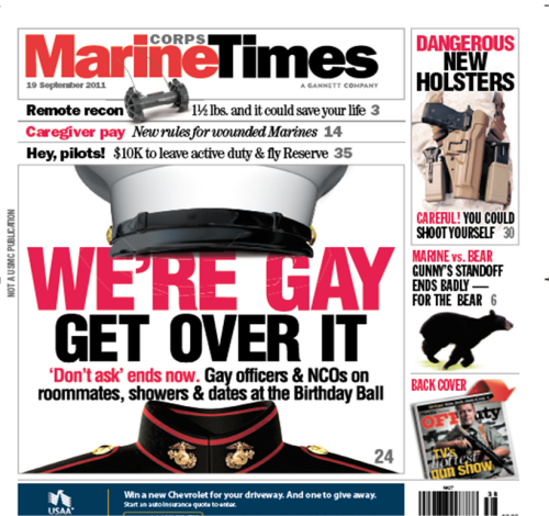 "[image description: magazine cover of Marine Times. Title of the major head article is nestled between the hat and coat of a Naval uniform. text reads ""We're Gay. Get over it. Don't ask ends now. Gay officers &NCOs on room mates, showers & dates at the birthday ball""] motherjones:  ""We're Gay. Get Over It."" One week from today, the military will officially be done with Don't Ask Don't Tell. Judging from the upcoming Marine Corps Times cover story, it looks like the military's ready."