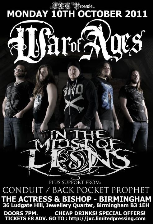 JXC Promotions Present…Monday 10th October 2011WAR OF AGES (USA, FACEDOWN RECORDS)IN THE MIDST OF LIONS (USA, FACEDOWN RECORDS)ConduitBack Pocket ProphetThe Actress & Bishop,36 Ludgate Hill,Jewellery Quarter,Birmingham,B3 1EHTickets £8 Advance: Available from Conduit & Back Pocket Prophet and from:http://jxc.limitedpressing.com/Doors 7pm.18+