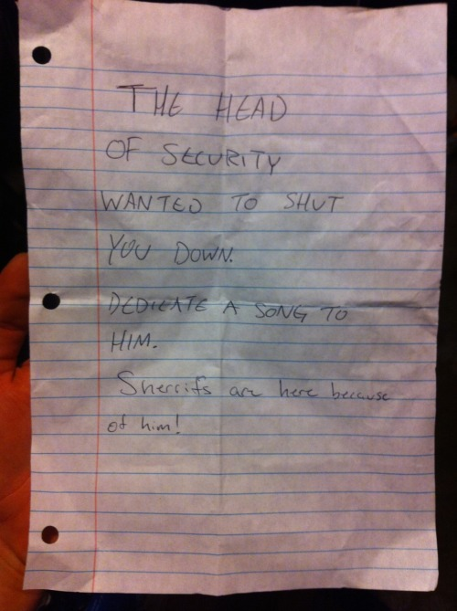 thevenetiafair:  This was a note that was passed to us while on stage at the Park Rock festival we just played. Glad to see people are still passing notes. Keep up the good work, everyone. What? Oh we're just going to keep playing as usual. Enjoy, Mr. Sheriff!   they kick so much ass