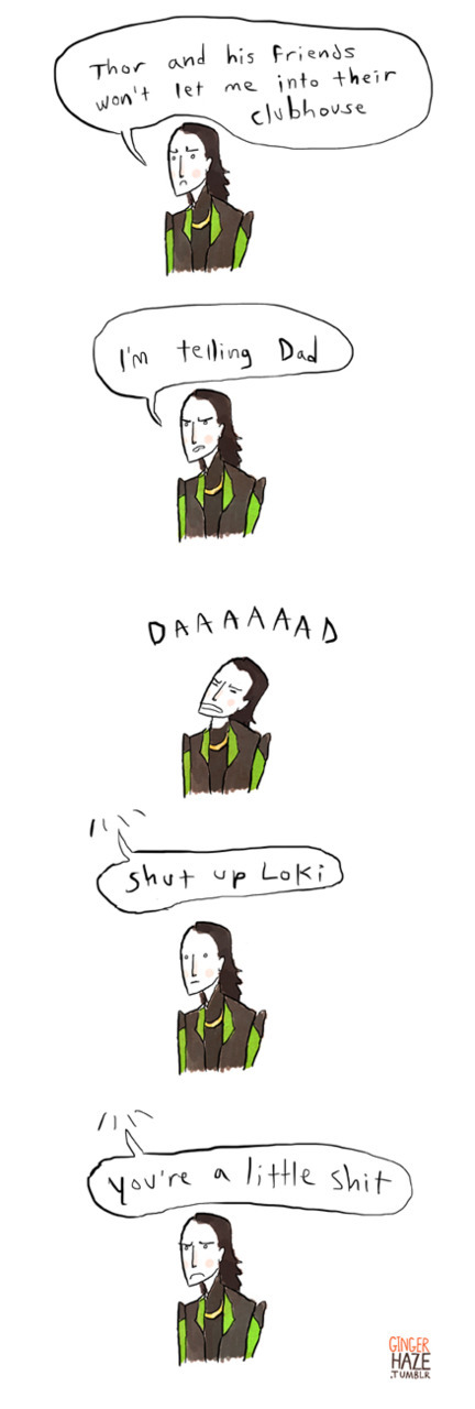 :C  poor loki, don't worry my dear god of mischief you're the best! ;o; gingerhaze:  Odin says it like it is.