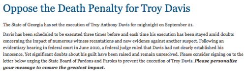 Troy Davis is set to be executed on September 21st.  Please click through to send a message to the Georgia State Board of Pardons and Paroles to prevent this execution. You can also send messages through Amnesty International USA. Learn more about Troy Davis from Amnesty International USA, ACLU, and my previous posts.  PLEASE SPREAD THIS INFORMATION AS MUCH AS YOU POSSIBLY CAN. Tumblr, Facebook, Twitter, etc.