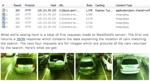 "JSON payload sniffing and surveillance photographs of cars, from Troy Hunt's post about Bondi Westfield's iPhone ""find my car"" app and its privacy failings:  That URL for the service endpoint we looked at earlier contains a number of parameters – filters, if you like – and removing these readily provides the current status of all 2,550 sensors. This includes the number plate of any car currently occupying a space and as you can see, it's available by design to anyone.  (via Tom Carden)"