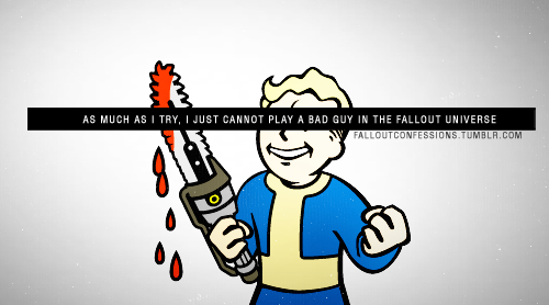 """As much as I try, I just cannot play a bad guy in the Fallout Universe"" http://falloutconfessions.tumblr.com/"