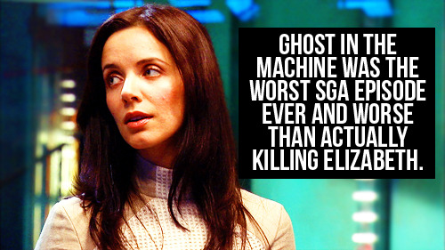 [Ghost in the machine was the worst SGA episode ever and worse than actually killing Elizabeth.]