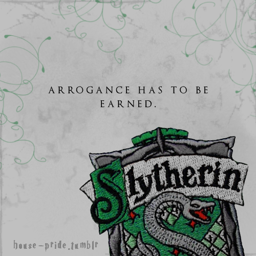 house-pride:   Arrogance has to be earned.  submitted by acthelight, earning 10 for Ravenclaw.