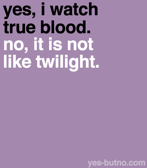 omfg. true blood is my favorite show! it's deffenitly NOT like twilight lmao.