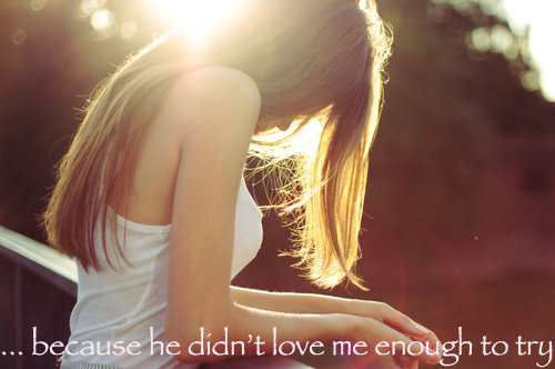 itsanaturalthing:  … because he didn't love me enough to try.