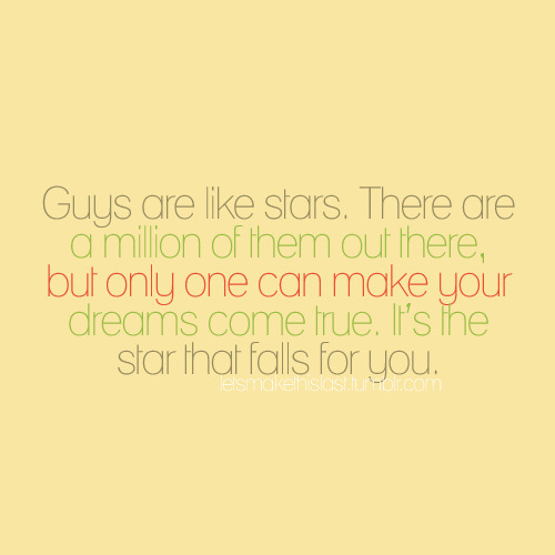 Guys are like stars. There are a million of them out there, but only one can make your dreams come true. It's the star that falls for you.