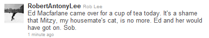 HE DRINKS TEA WITH ED HE LOVES CATS HE THINKS ED WOULD OF LOVED THE CAT HE HAS A HOUSEMATE (WHO I HOPE IS A MAN, JS) HE MAKES IT SO HARD NOT TO LOVE HIM