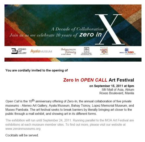 Zero In Open Call Art Festival on September 15, 2011 at 6pm. SM Mall of Asia, Atrium, Roxas Boulevard, Manila Open Call is the 10th anniversary offering of Zero-In, the annual collaboration of five private museums - Ateneo Art Gallery, Ayala Museum, Bahay Tsinoy, Lopez Memorial Museum, and Museo Pambata. The art festival seeks to break barriers by literally bringing art closer to the public through a mall exhibit, and showing art in its different forms. The exhibition will run until September 24, 2011. Running parallel to the MOA Art Festival are exhibitions at each museum member sites. To find out more, please visit our website at www.zeroinmuseums.org Cocktails will be served.