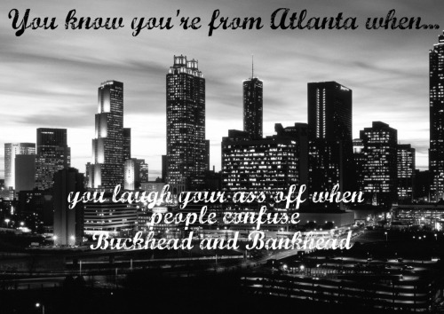 You know you're from Atlanta when you laugh your ass off when people confuse Bankhead and Buckhead.