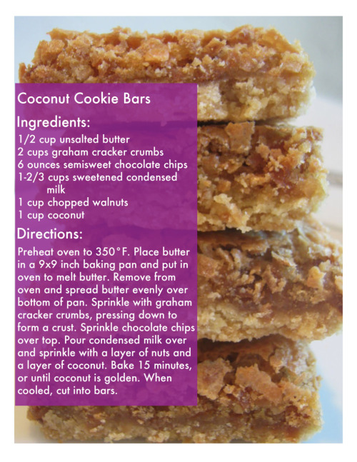 Coconut Cookie Bars  Ingredients:  1/2 cup unsalted butter  2 cups graham cracker crumbs  6 ounces semisweet chocolate chips  1-2/3 cups sweetened condensed milk  1 cup chopped walnuts  1 cup coconut  Directions:  Preheat coven to 350. Place butter in 9x9 pan and inside the oven to melt. Remove from oven and spread butter evenly throughout the pan. Sprinkle down graham crackers and press down firmly to create a crust. Sprinkle chocolate chips over crust. Then pour condensed milk over the chips; sprinkle on nuts and coconut. Bake for 15 minutes or until coconut is golden brown. Cool, cut, and serve.